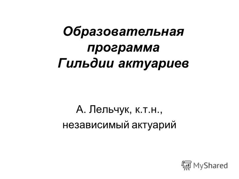 Образовательная программа Гильдии актуариев А. Лельчук, к.т.н., независимый актуарий