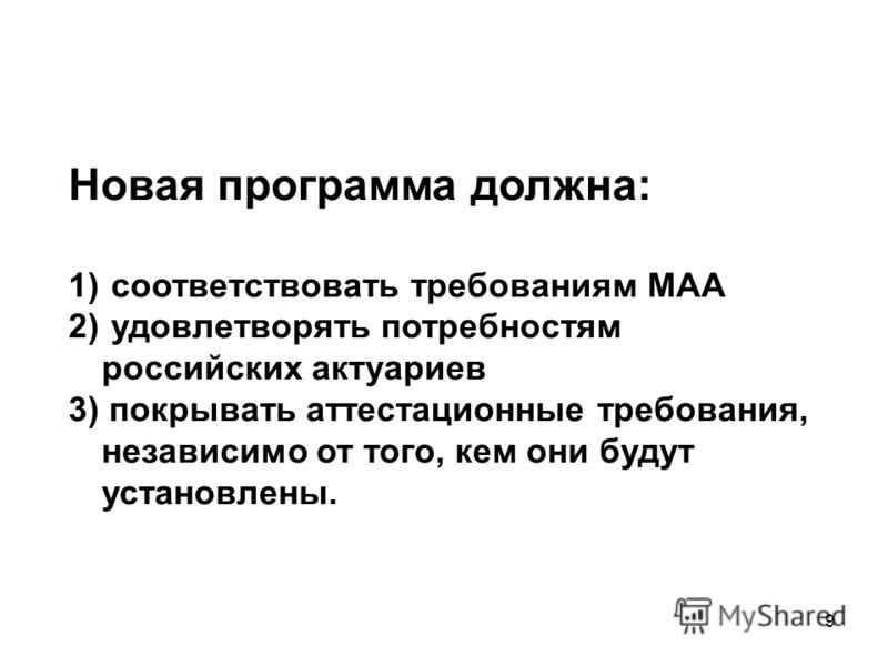 9 Новая программа должна: 1) соответствовать требованиям МАА 2) удовлетворять потребностям российских актуариев 3) покрывать аттестационные требования, независимо от того, кем они будут установлены.