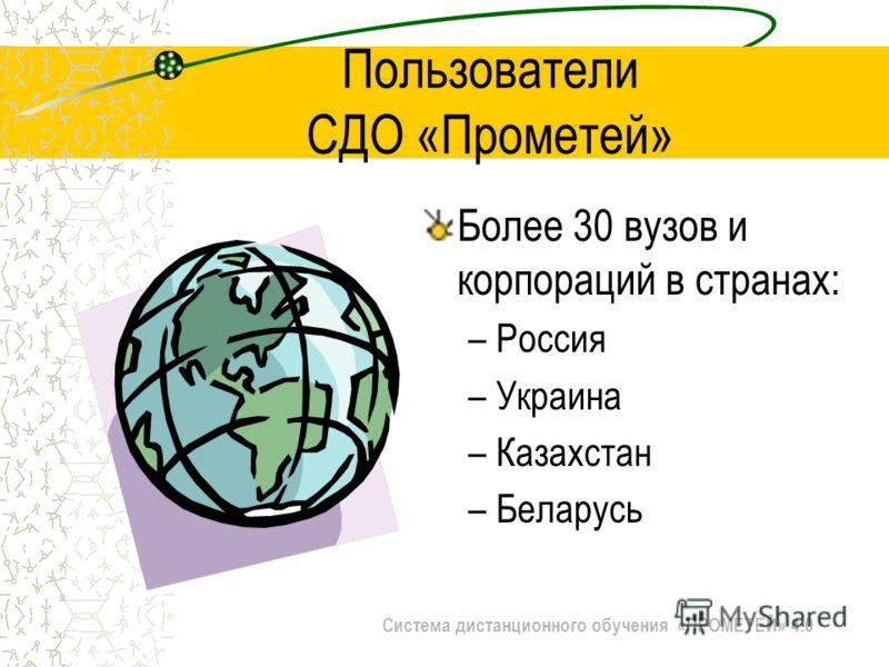 Система дистанционного обучения «ПРОМЕТЕЙ» 4.0 Пользователи СДО «Прометей» Более 30 вузов и корпораций в странах: –Россия –Украина –Казахстан –Беларусь