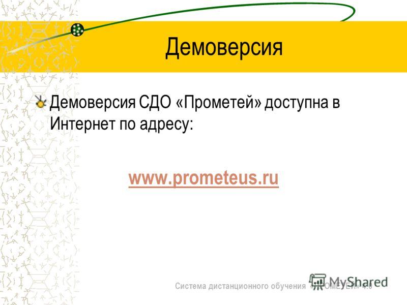 Система дистанционного обучения «ПРОМЕТЕЙ» 4.0 Демоверсия Демоверсия СДО «Прометей» доступна в Интернет по адресу: www.prometeus.ru