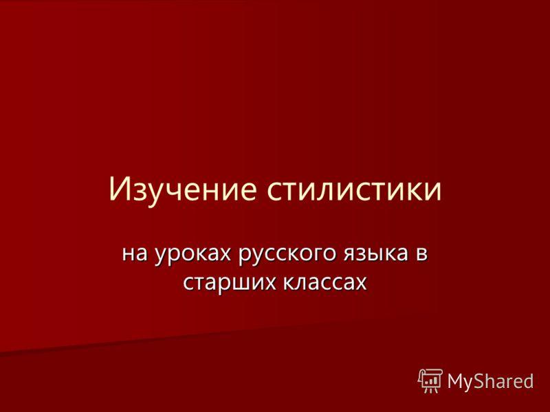 Изучение стилистики на уроках русского языка в старших классах
