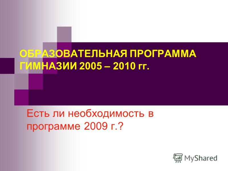 ОБРАЗОВАТЕЛЬНАЯ ПРОГРАММА ГИМНАЗИИ 2005 – 2010 гг. Есть ли необходимость в программе 2009 г.?