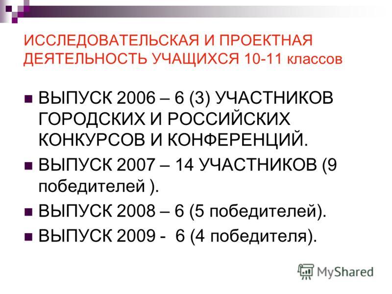 ИССЛЕДОВАТЕЛЬСКАЯ И ПРОЕКТНАЯ ДЕЯТЕЛЬНОСТЬ УЧАЩИХСЯ 10-11 классов ВЫПУСК 2006 – 6 (3) УЧАСТНИКОВ ГОРОДСКИХ И РОССИЙСКИХ КОНКУРСОВ И КОНФЕРЕНЦИЙ. ВЫПУСК 2007 – 14 УЧАСТНИКОВ (9 победителей ). ВЫПУСК 2008 – 6 (5 победителей). ВЫПУСК 2009 - 6 (4 победит