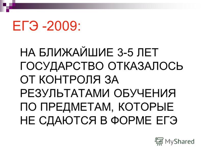 ЕГЭ -2009: НА БЛИЖАЙШИЕ 3-5 ЛЕТ ГОСУДАРСТВО ОТКАЗАЛОСЬ ОТ КОНТРОЛЯ ЗА РЕЗУЛЬТАТАМИ ОБУЧЕНИЯ ПО ПРЕДМЕТАМ, КОТОРЫЕ НЕ СДАЮТСЯ В ФОРМЕ ЕГЭ