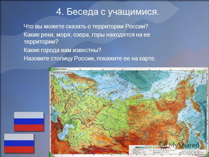 4. Беседа с учащимися. Что вы можете сказать о территории России? Какие реки, моря, озера, горы находятся на ее территории? Какие города вам известны? Назовите столицу России, покажите ее на карте.