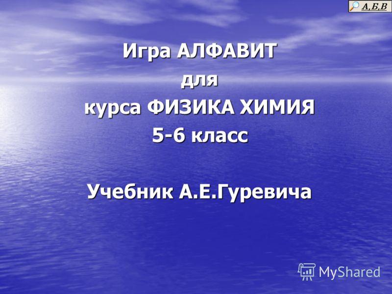 Игра АЛФАВИТ для курса ФИЗИКА ХИМИЯ 5-6 класс Учебник А.Е.Гуревича
