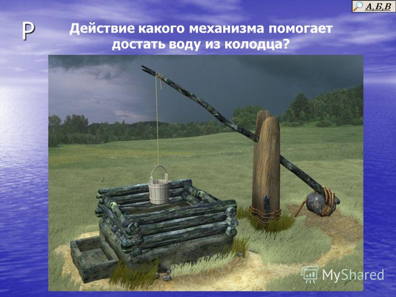 Р Действие какого механизма помогает достать воду из колодца?