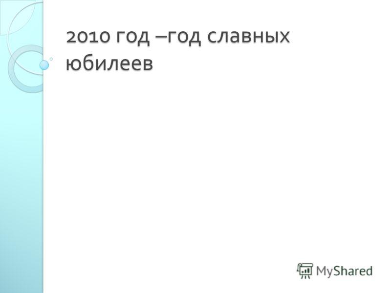 2010 год – год славных юбилеев