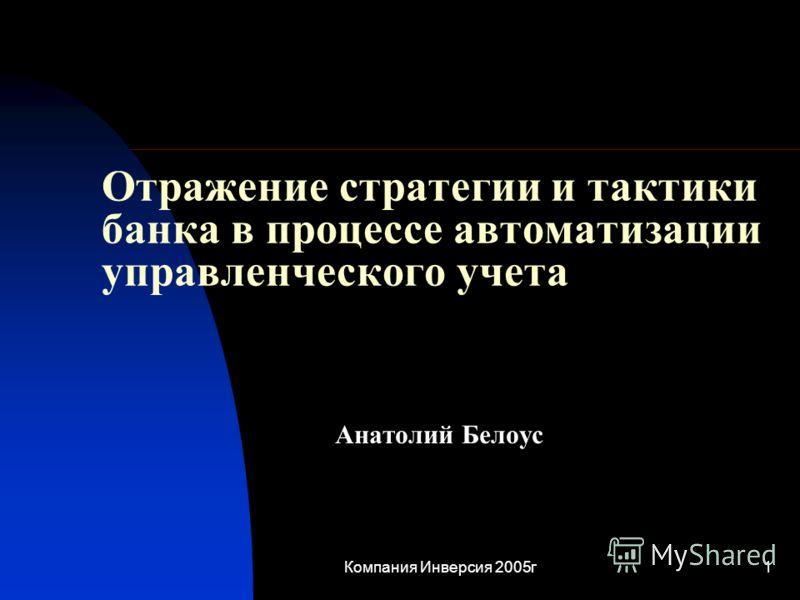 Компания Инверсия 2005г1 Отражение стратегии и тактики банка в процессе автоматизации управленческого учета Анатолий Белоус