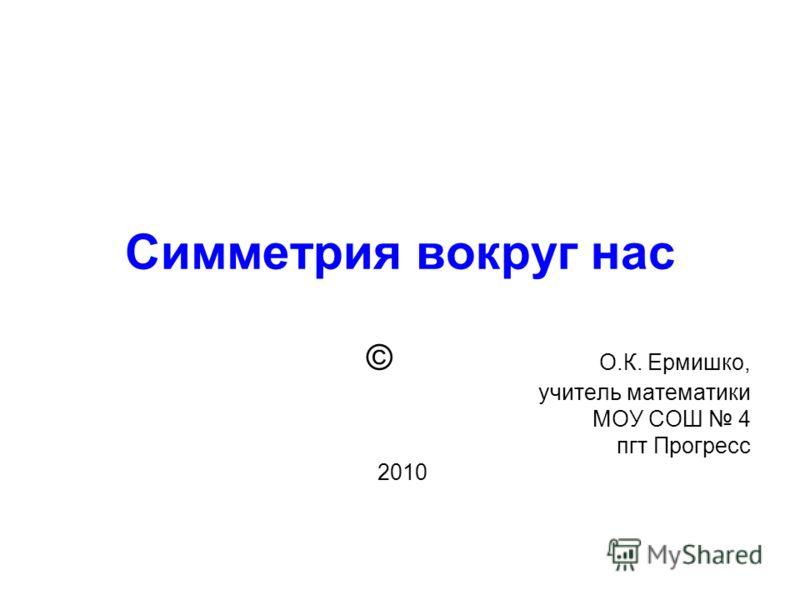 Симметрия вокруг нас © О.К. Ермишко, учитель математики МОУ СОШ 4 пгт Прогресс 2010
