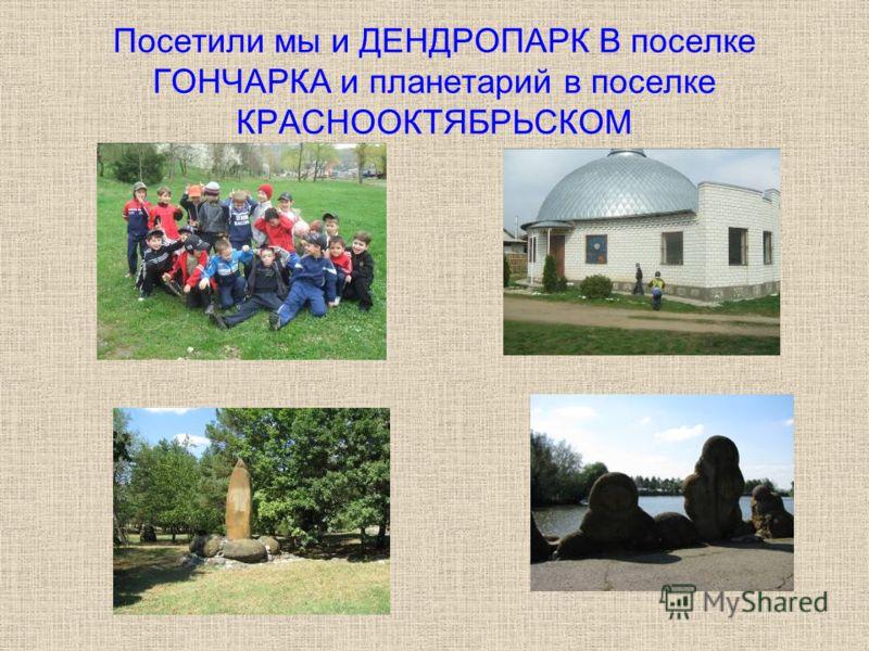Посетили мы и ДЕНДРОПАРК В поселке ГОНЧАРКА и планетарий в поселке КРАСНООКТЯБРЬСКОМ