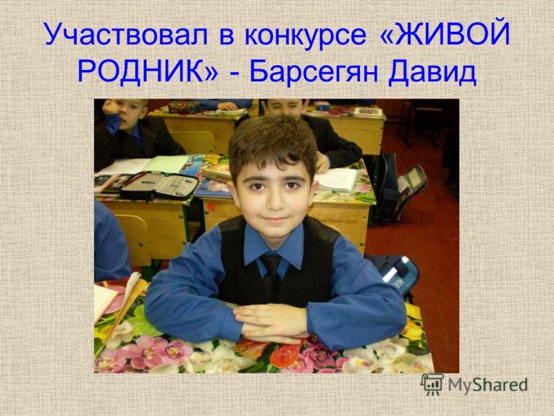 Участвовал в конкурсе «ЖИВОЙ РОДНИК» - Барсегян Давид