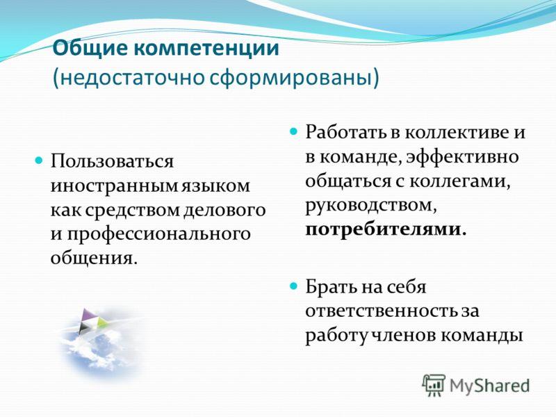 Общие компетенции (недостаточно сформированы) Пользоваться иностранным языком как средством делового и профессионального общения. Работать в коллективе и в команде, эффективно общаться с коллегами, руководством, потребителями. Брать на себя ответстве