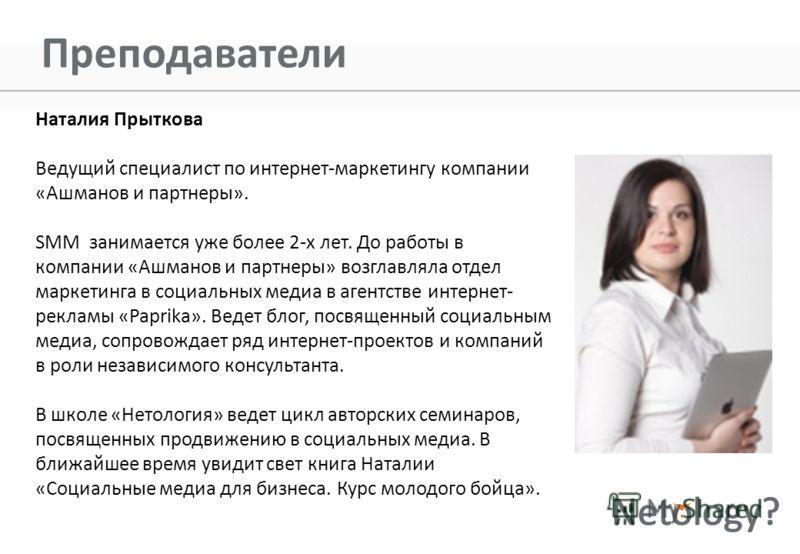 Преподаватели Наталия Прыткова Ведущий специалист по интернет-маркетингу компании «Ашманов и партнеры». SMM занимается уже более 2-х лет. До работы в компании «Ашманов и партнеры» возглавляла отдел маркетинга в социальных медиа в агентстве интернет-