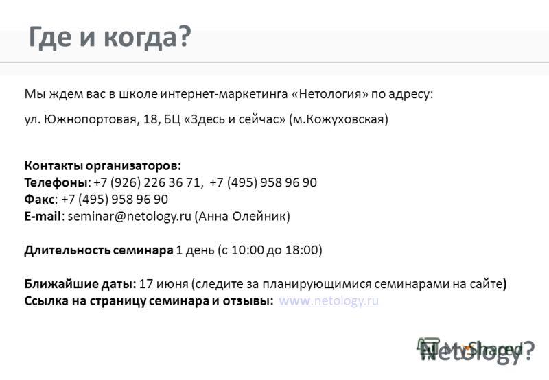 Где и когда? Мы ждем вас в школе интернет-маркетинга «Нетология» по адресу: ул. Южнопортовая, 18, БЦ «Здесь и сейчас» (м.Кожуховская) Контакты организаторов: Телефоны: +7 (926) 226 36 71, +7 (495) 958 96 90 Факс: +7 (495) 958 96 90 E-mail: seminar@ne