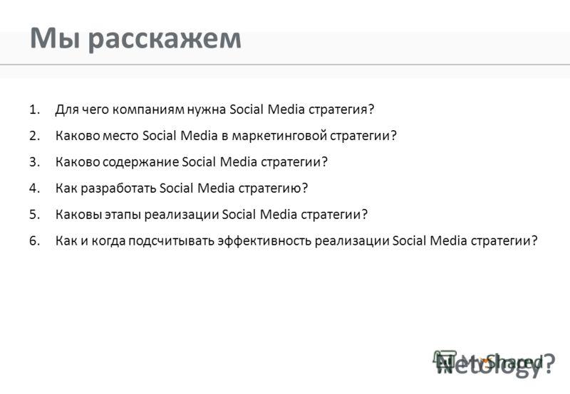 Мы расскажем 1.Для чего компаниям нужна Social Media стратегия? 2.Каково место Social Media в маркетинговой стратегии? 3.Каково содержание Social Media стратегии? 4.Как разработать Social Media стратегию? 5.Каковы этапы реализации Social Media страте