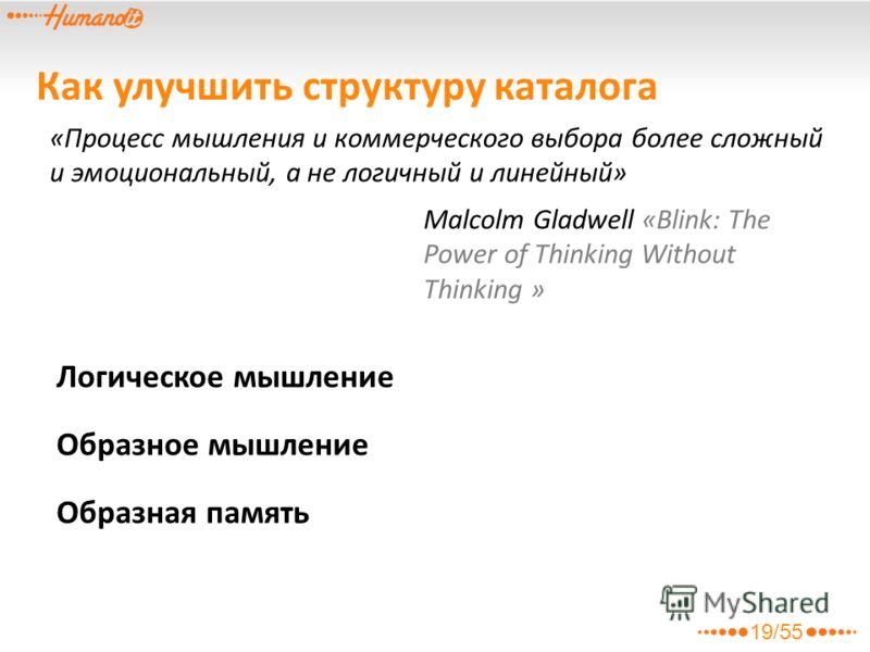 Как улучшить структуру каталога Логическое мышление «Процесс мышления и коммерческого выбора более сложный и эмоциональный, а не логичный и линейный» Malcolm Gladwell «Blink: The Power of Thinking Without Thinking » Образное мышление Образная память