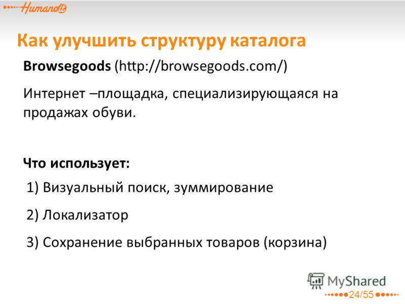 Browsegoods (http://browsegoods.com/) Интернет –площадка, специализирующаяся на продажах обуви. Что использует: 1) Визуальный поиск, зуммирование 2) Локализатор 3) Сохранение выбранных товаров (корзина) Как улучшить структуру каталога 24/55