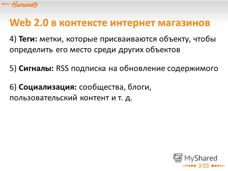 3/55 Web 2.0 в контексте интернет магазинов 4) Теги: метки, которые присваиваются объекту, чтобы определить его место среди других объектов 5) Сигналы: RSS подписка на обновление содержимого 6) Социализация: сообщества, блоги, пользовательский контен