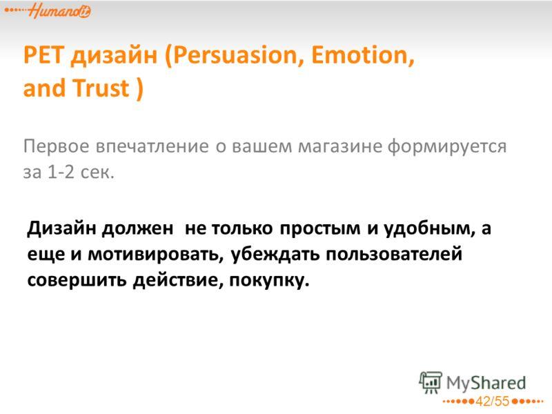 PET дизайн (Persuasion, Emotion, and Trust ) Дизайн должен не только простым и удобным, а еще и мотивировать, убеждать пользователей совершить действие, покупку. Первое впечатление о вашем магазине формируется за 1-2 сек. 42/55