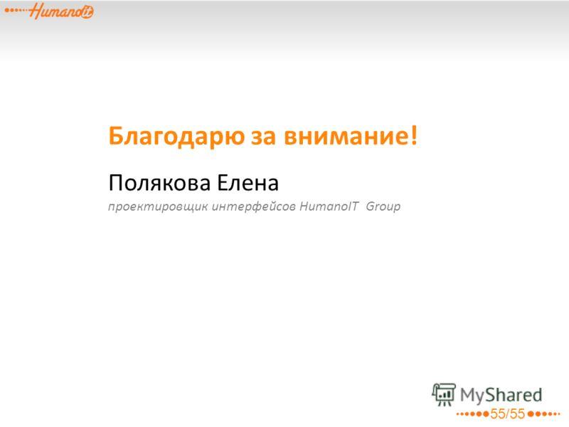 Благодарю за внимание! Полякова Елена проектировщик интерфейсов HumanoIT Group 55/55