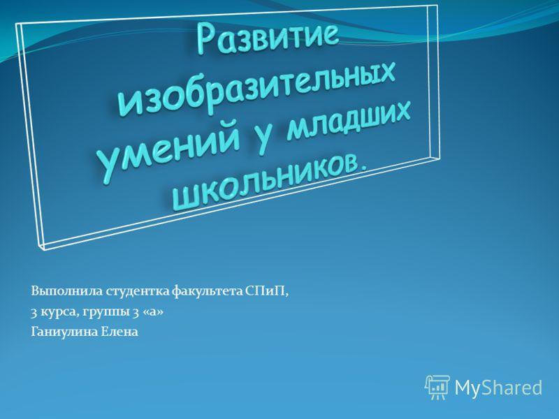Выполнила студентка факультета СПиП, 3 курса, группы 3 «а» Ганиулина Елена