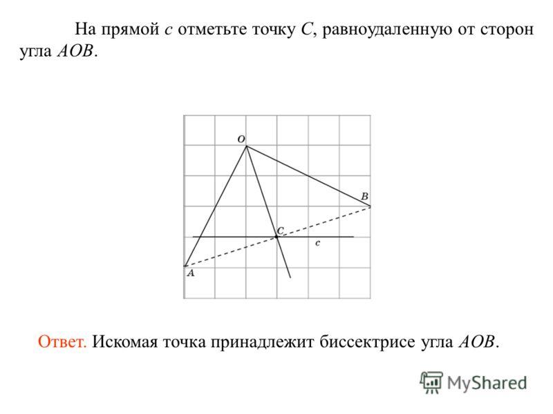 На прямой c отметьте точку C, равноудаленную от сторон угла AOB. Ответ. Искомая точка принадлежит биссектрисе угла AOB.