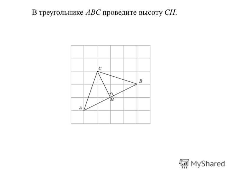 В треугольнике ABC проведите высоту CH.