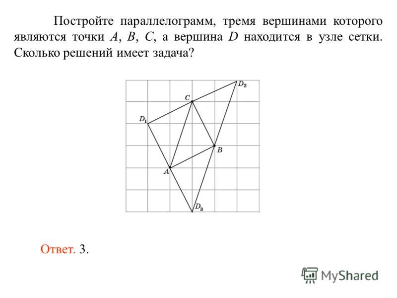 Постройте параллелограмм, тремя вершинами которого являются точки A, B, C, а вершина D находится в узле сетки. Сколько решений имеет задача? Ответ. 3.
