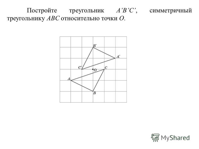 Постройте треугольник ABC, симметричный треугольнику ABC относительно точки O.