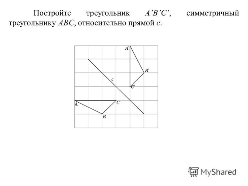 Постройте треугольник ABC, симметричный треугольнику ABC, относительно прямой c.