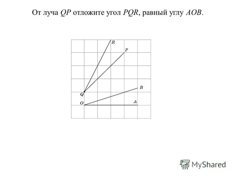 От луча QP отложите угол PQR, равный углу AOB.