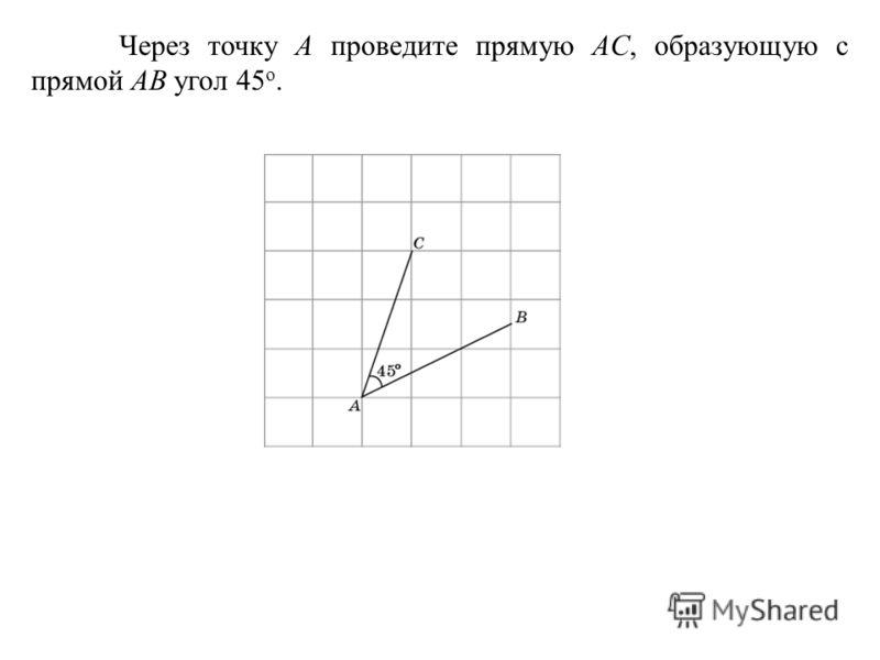Через точку A проведите прямую AC, образующую с прямой AB угол 45 о.