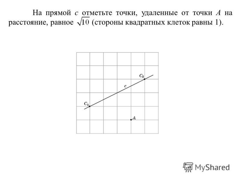 На прямой c отметьте точки, удаленные от точки A на расстояние, равное (стороны квадратных клеток равны 1).