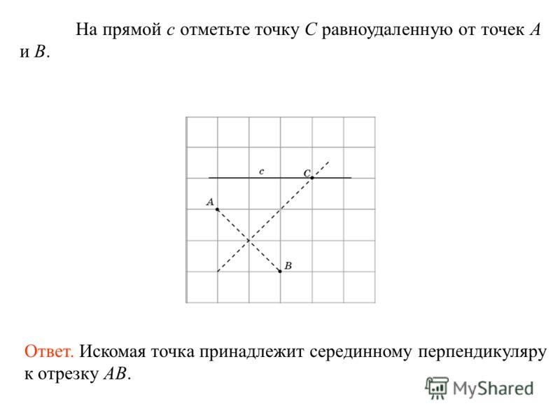 На прямой c отметьте точку C равноудаленную от точек A и B. Ответ. Искомая точка принадлежит серединному перпендикуляру к отрезку AB.
