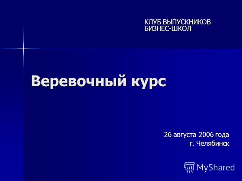 Веревочный курс 26 августа 2006 года г. Челябинск КЛУБ ВЫПУСКНИКОВ БИЗНЕС-ШКОЛ