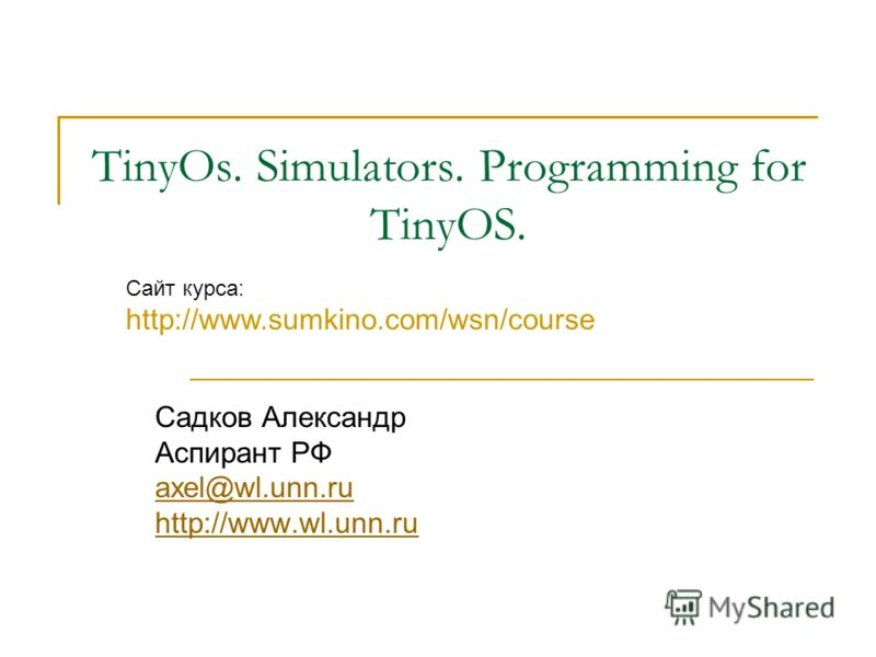 TinyOs. Simulators. Programming for TinyOS. Садков Александр Аспирант РФ axel@wl.unn.ru http://www.wl.unn.ru Сайт курса: http://www.sumkino.com/wsn/course