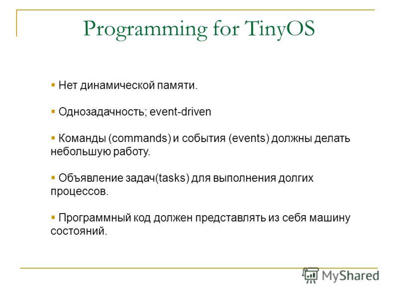 Нет динамической памяти. Однозадачность; event-driven Команды (commands) и события (events) должны делать небольшую работу. Объявление задач(tasks) для выполнения долгих процессов. Программный код должен представлять из себя машину состояний.