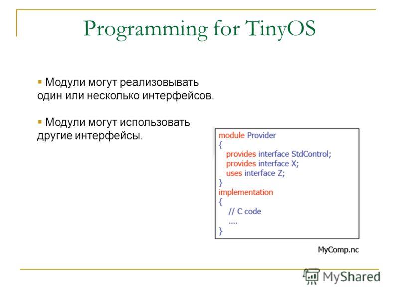 Programming for TinyOS Модули могут реализовывать один или несколько интерфейсов. Модули могут использовать другие интерфейсы.