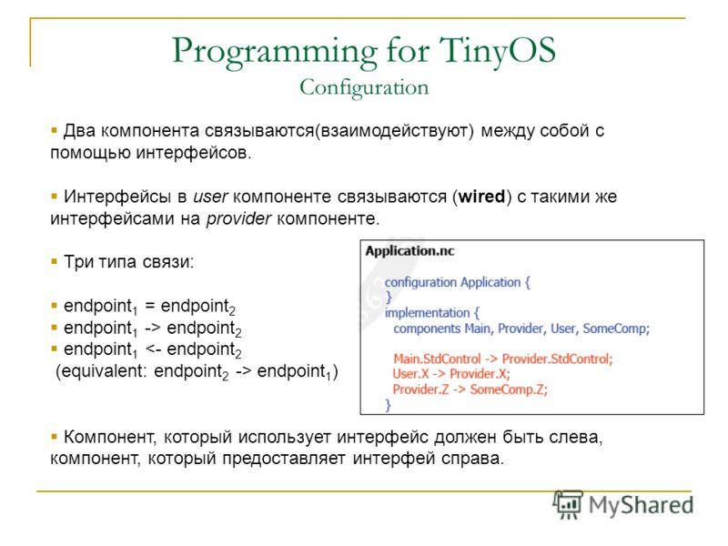Programming for TinyOS Configuration Два компонента связываются(взаимодействуют) между собой с помощью интерфейсов. Интерфейсы в user компоненте связываются (wired) с такими же интерфейсами на provider компоненте. Три типа связи: endpoint 1 = endpoin