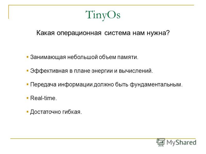 TinyOs Занимающая небольшой объем памяти. Эффективная в плане энергии и вычислений. Передача информации должно быть фундаментальным. Real-time. Достаточно гибкая. Какая операционная система нам нужна?