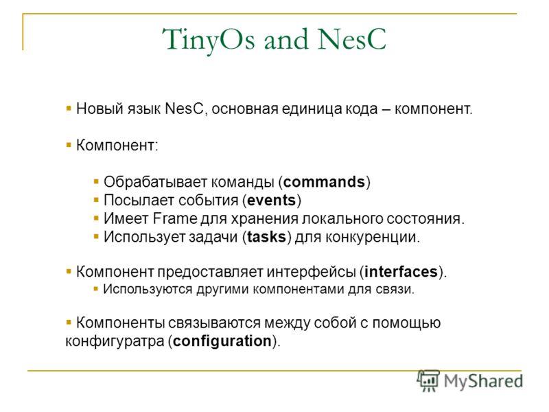 TinyOs and NesC Новый язык NesC, основная единица кода – компонент. Компонент: Обрабатывает команды (commands) Посылает события (events) Имеет Frame для хранения локального состояния. Использует задачи (tasks) для конкуренции. Компонент предоставляет