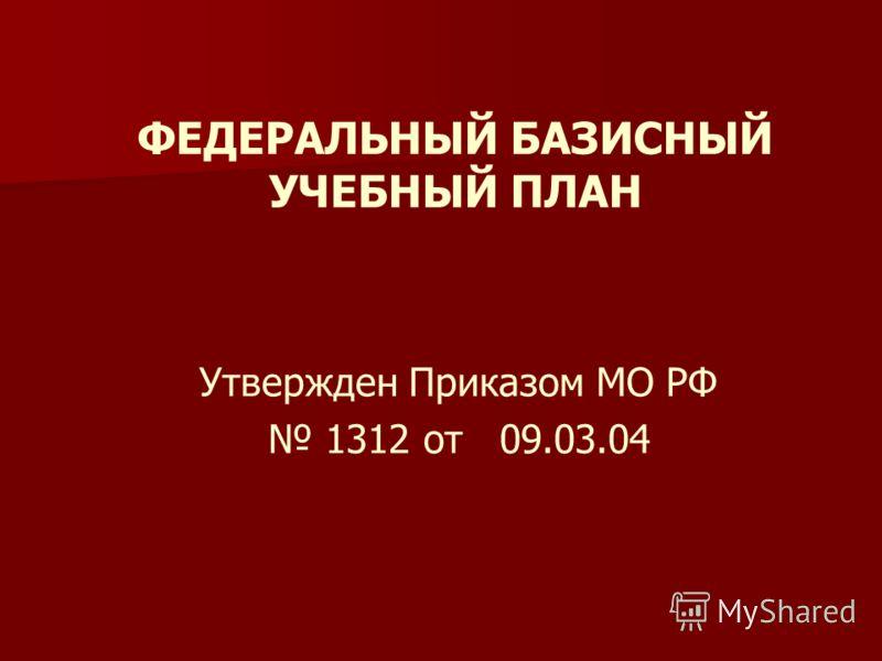 ФЕДЕРАЛЬНЫЙ БАЗИСНЫЙ УЧЕБНЫЙ ПЛАН Утвержден Приказом МО РФ 1312 от 09.03.04