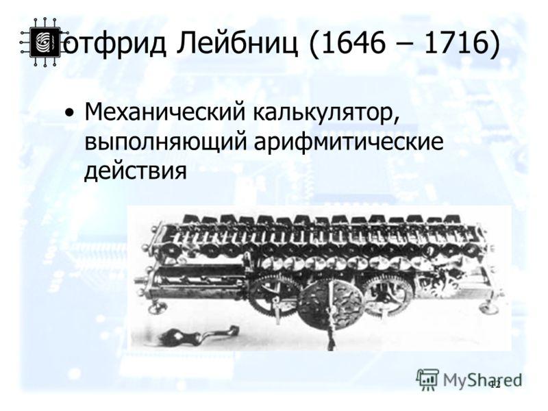 12 Готфрид Лейбниц (1646 – 1716) Механический калькулятор, выполняющий арифмитические действия