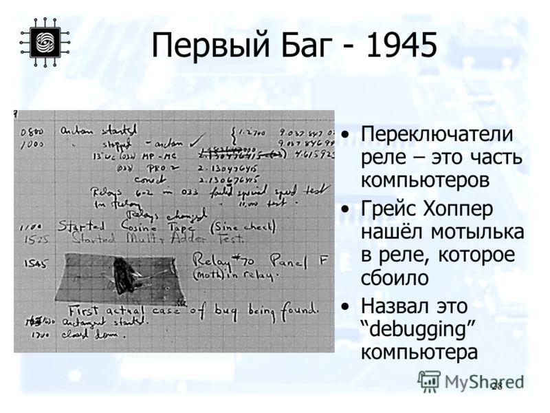 28 Первый Баг - 1945 Переключатели реле – это часть компьютеров Грейс Хоппер нашёл мотылька в реле, которое сбоило Назвал это debugging компьютера
