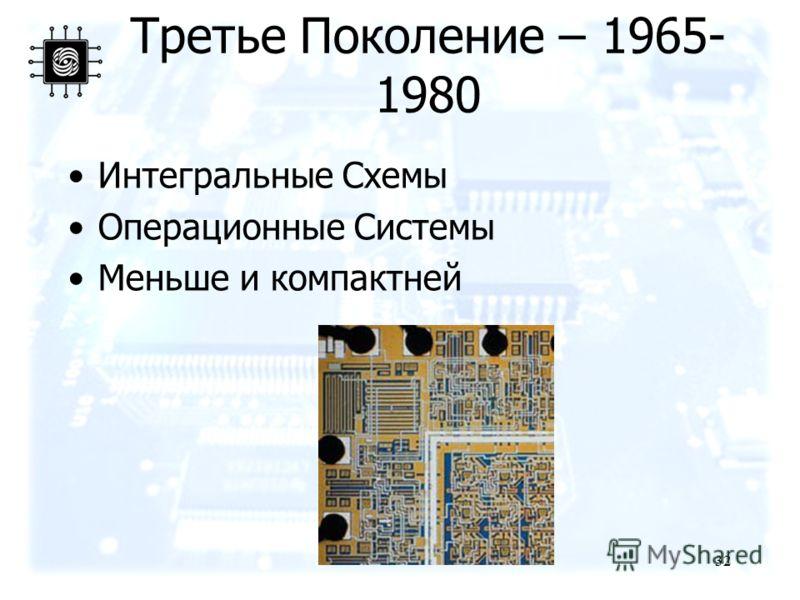 32 Третье Поколение – 1965- 1980 Интегральные Схемы Операционные Системы Меньше и компактней