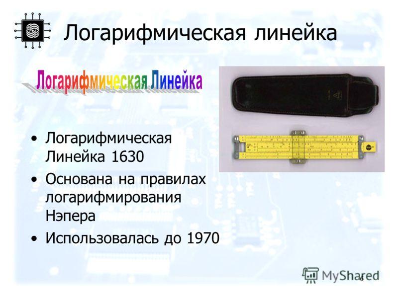 6 Логарифмическая линейка Логарифмическая Линейка 1630 Основана на правилах логарифмирования Нэпера Использовалась до 1970