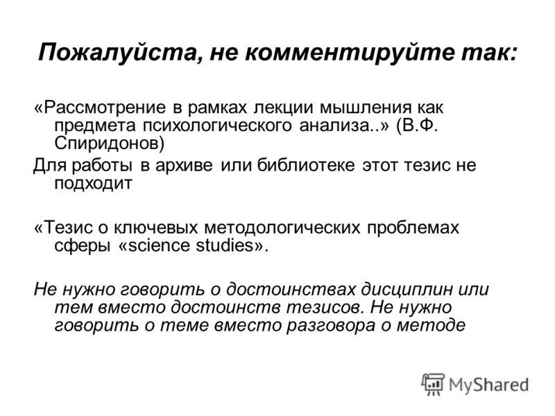 Пожалуйста, не комментируйте так: «Рассмотрение в рамках лекции мышления как предмета психологического анализа..» (В.Ф. Спиридонов) Для работы в архиве или библиотеке этот тезис не подходит «Тезис о ключевых методологических проблемах сферы «science