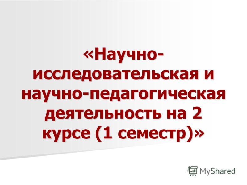«Научно- исследовательская и научно-педагогическая деятельность на 2 курсе (1 семестр)»