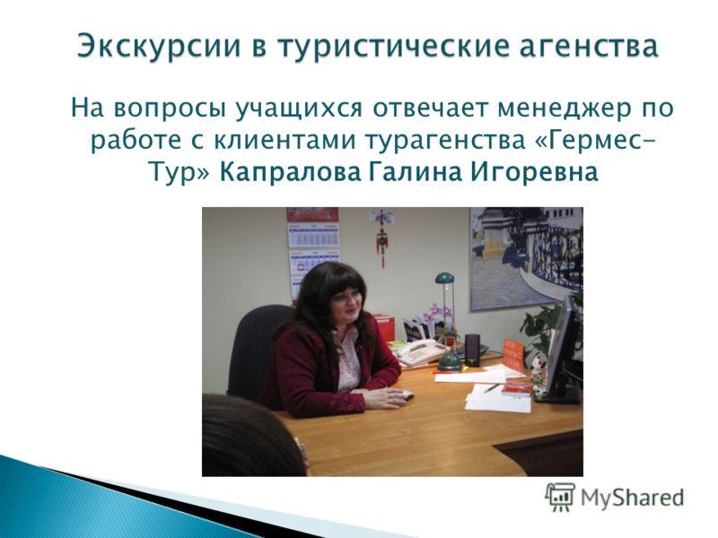 На вопросы учащихся отвечает менеджер по работе с клиентами турагенства «Гермес- Тур» Капралова Галина Игоревна